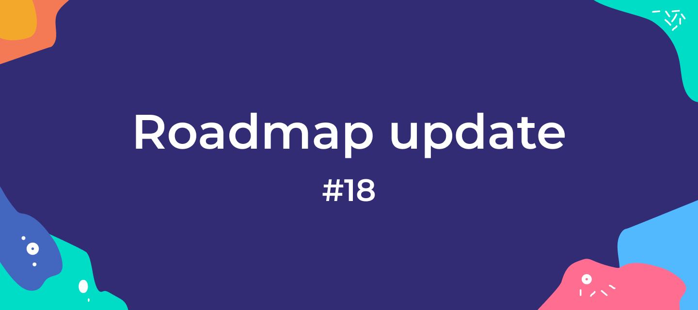 Roadmap update #18